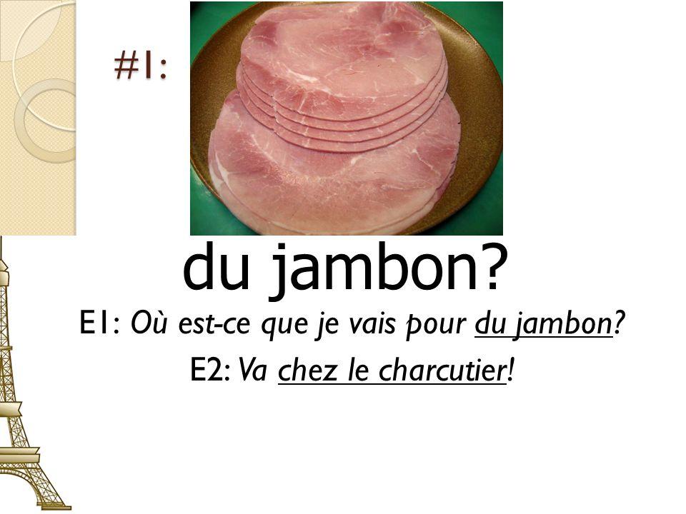 #1: du jambon? E1: Où est-ce que je vais pour du jambon? E2: Va chez le charcutier!