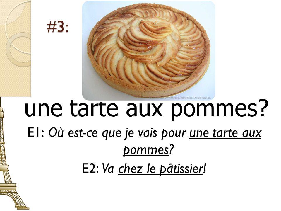 #3: une tarte aux pommes? E1: Où est-ce que je vais pour une tarte aux pommes? E2: Va chez le pâtissier!
