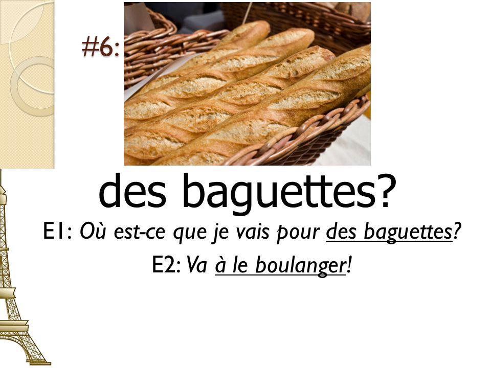 #6: des baguettes? E1: Où est-ce que je vais pour des baguettes? E2: Va à le boulanger!