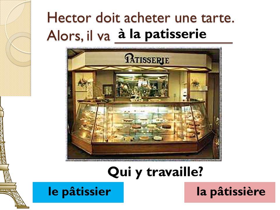 Hector doit acheter une tarte. Alors, il va ______________ à la patisserie le pâtissierla pâtissière Qui y travaille?