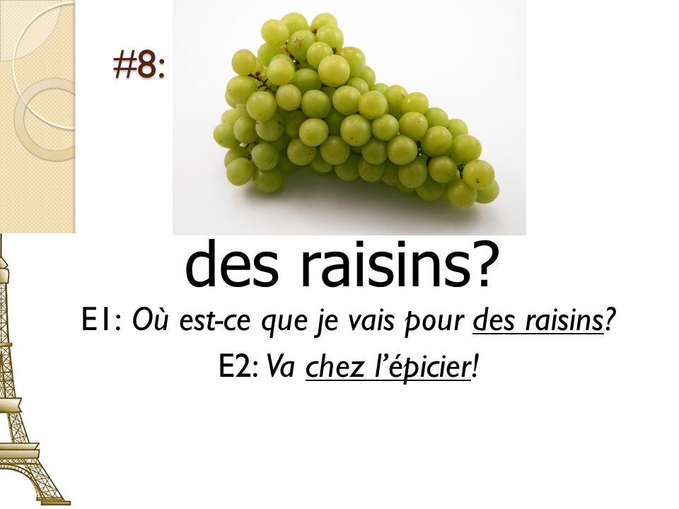 #8: des raisins? E1: Où est-ce que je vais pour des raisins? E2: Va chez lépicier!