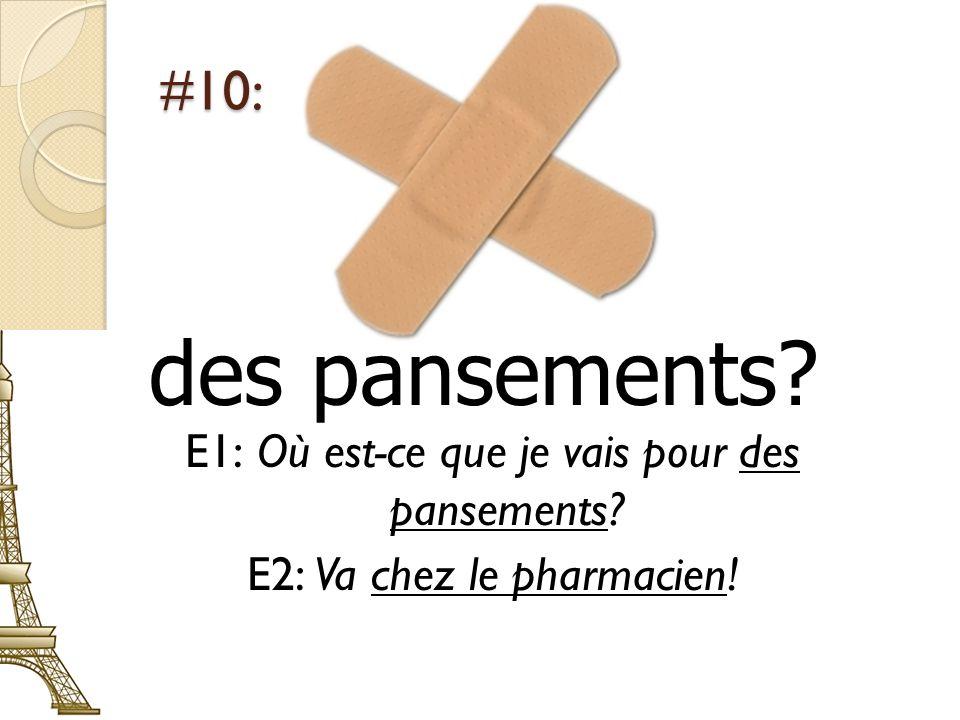 #10: des pansements? E1: Où est-ce que je vais pour des pansements? E2: Va chez le pharmacien!
