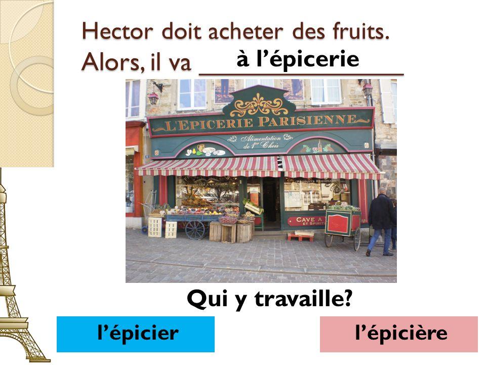 Hector doit acheter des fruits. Alors, il va ______________ à lépicerie lépicierlépicière Qui y travaille?