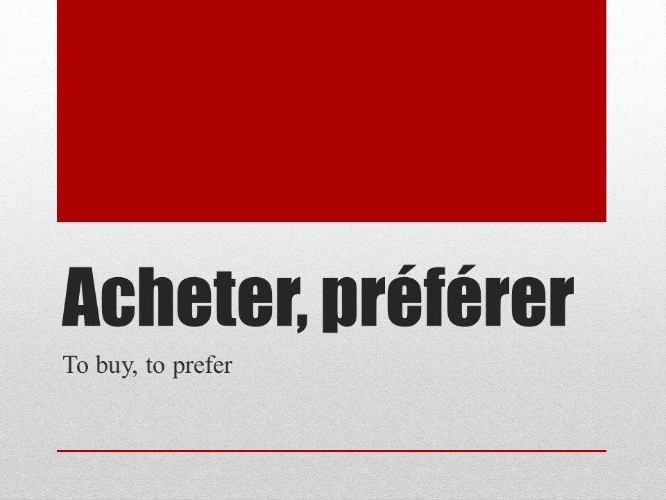 Stem changes Acheter Jachète Tu achètes Il/elle/on achète Nous achetons Vous achetez Ils/elles achètent Préférer Je préfère Tu préfères Il/elle/on préfère Nous préférons Vous préférez Ils/elles préfèrent