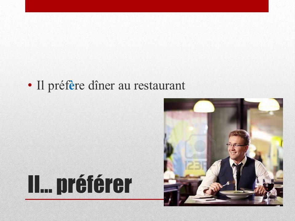 Il… préférer Il préfère dîner au restaurant