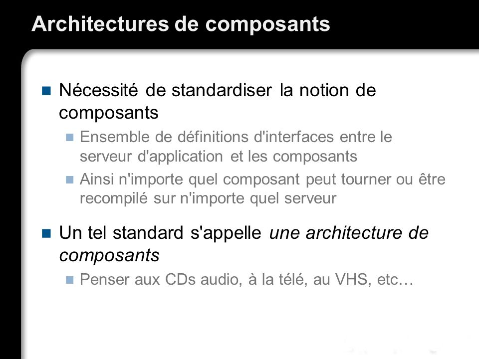 Architectures de composants Nécessité de standardiser la notion de composants Ensemble de définitions d'interfaces entre le serveur d'application et l
