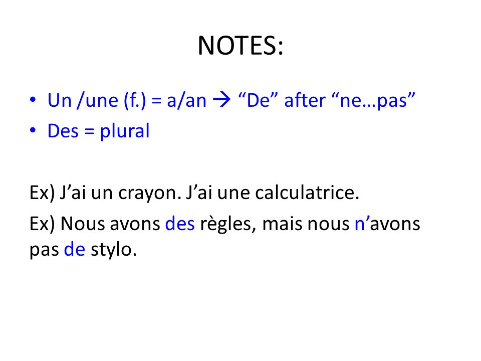 NOTES: Un /une (f.) = a/an De after ne…pas Des = plural Ex) Jai un crayon.
