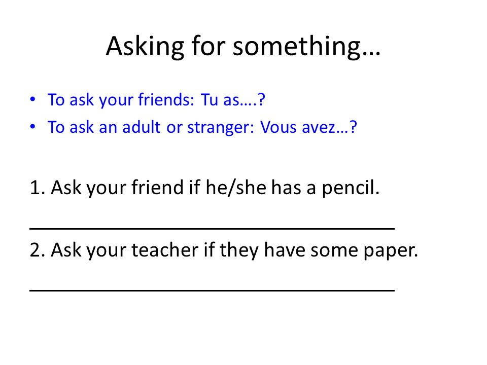 Asking for something… To ask your friends: Tu as….? To ask an adult or stranger: Vous avez…? 1. Ask your friend if he/she has a pencil. 2. Ask your te