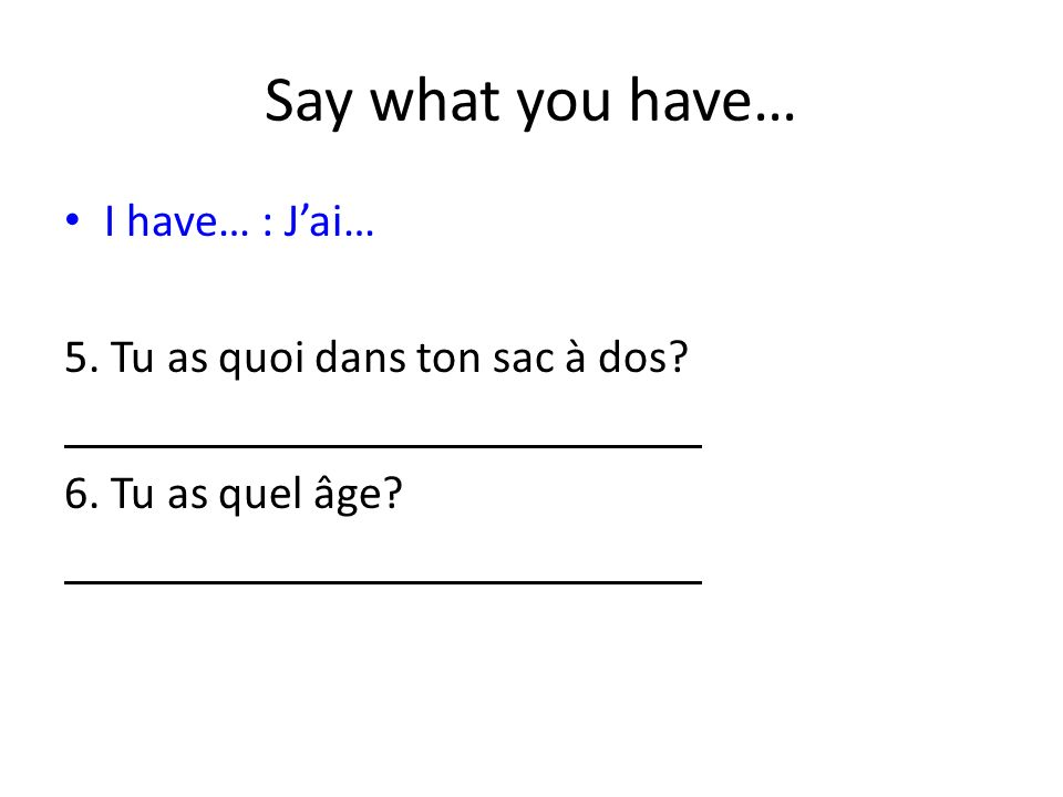 Say what you have… I have… : Jai… 5. Tu as quoi dans ton sac à dos 6. Tu as quel âge
