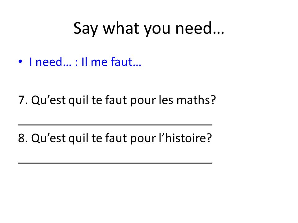Say what you need… I need… : Il me faut… 7. Quest quil te faut pour les maths? 8. Quest quil te faut pour lhistoire?