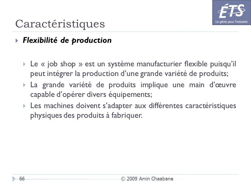 Caractéristiques © 2009 Amin Chaabane66 Flexibilité de production Le « job shop » est un système manufacturier flexible puisquil peut intégrer la prod