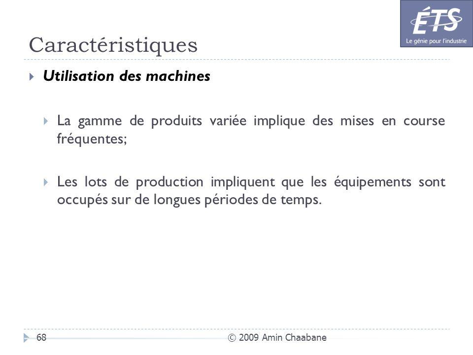 Caractéristiques © 2009 Amin Chaabane68 Utilisation des machines La gamme de produits variée implique des mises en course fréquentes; Les lots de prod