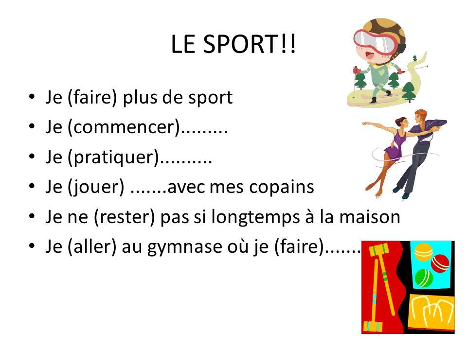LE SPORT!! Je (faire) plus de sport Je (commencer)......... Je (pratiquer).......... Je (jouer).......avec mes copains Je ne (rester) pas si longtemps