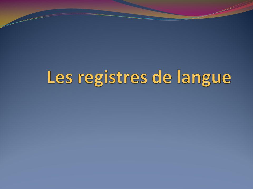 Les registres de langue Il existe quatre registres ou niveaux de langue.