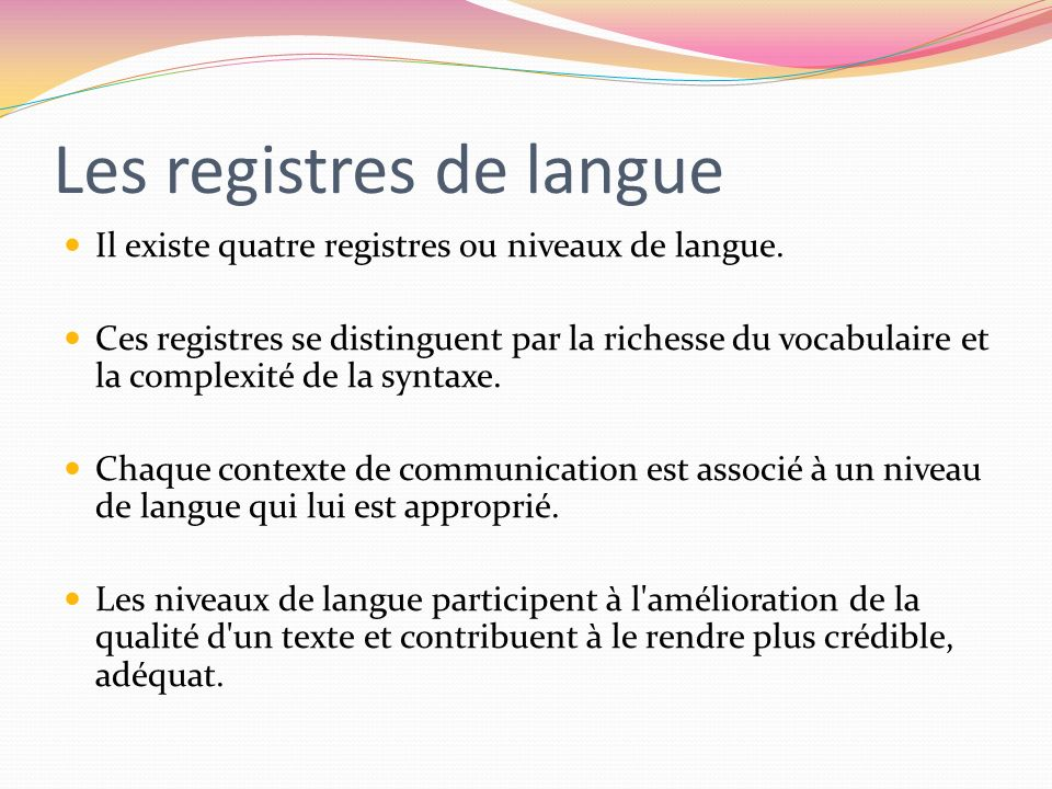 Les registres de langue Il existe quatre registres ou niveaux de langue. Ces registres se distinguent par la richesse du vocabulaire et la complexité