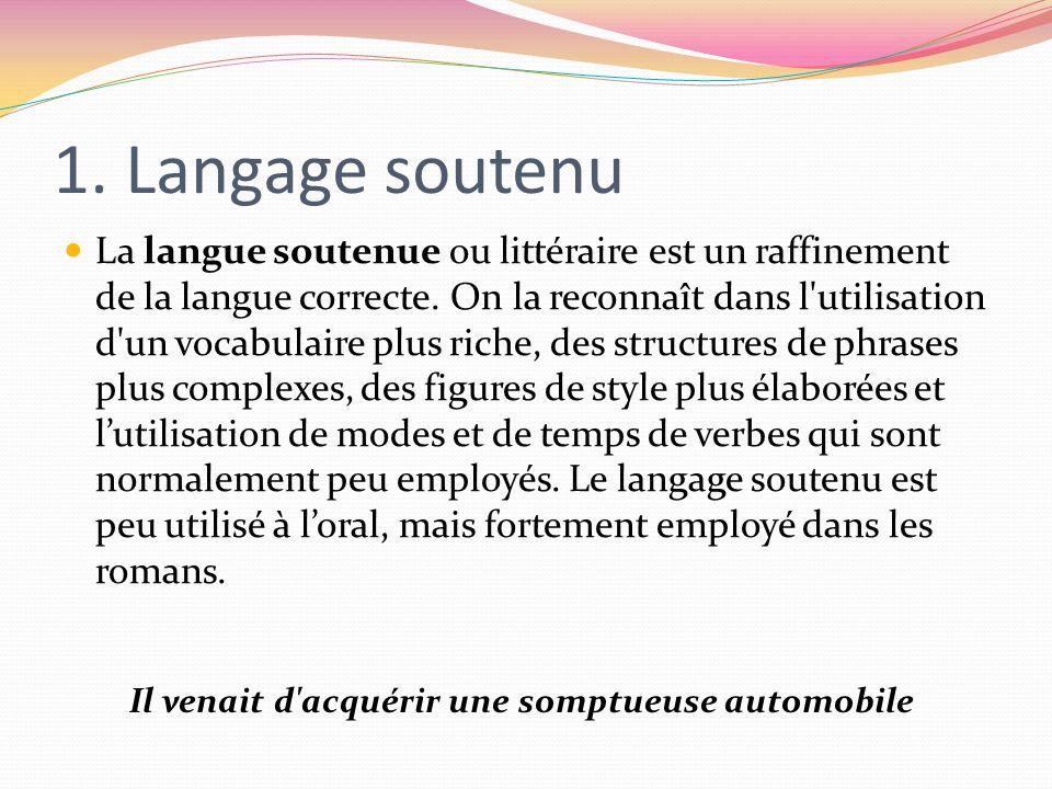 1. Langage soutenu La langue soutenue ou littéraire est un raffinement de la langue correcte. On la reconnaît dans l'utilisation d'un vocabulaire plus