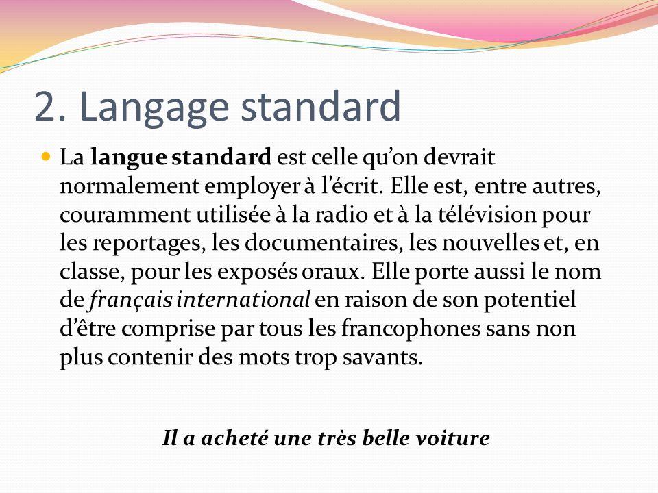 2. Langage standard La langue standard est celle quon devrait normalement employer à lécrit. Elle est, entre autres, couramment utilisée à la radio et