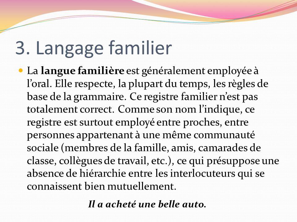3. Langage familier La langue familière est généralement employée à loral. Elle respecte, la plupart du temps, les règles de base de la grammaire. Ce