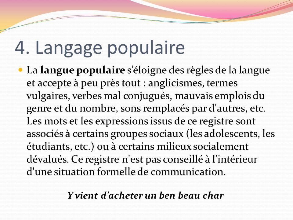 4. Langage populaire La langue populaire séloigne des règles de la langue et accepte à peu près tout : anglicismes, termes vulgaires, verbes mal conju