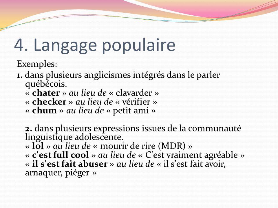 4. Langage populaire Exemples: 1. dans plusieurs anglicismes intégrés dans le parler québécois. « chater » au lieu de « clavarder » « checker » au lie