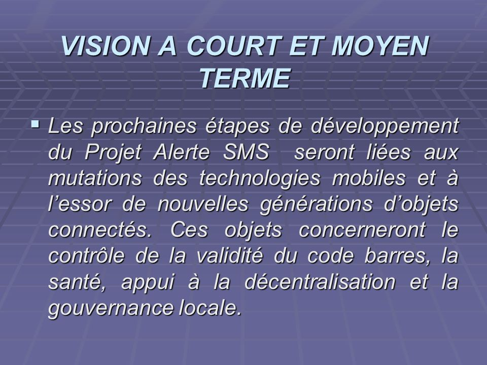 projet ASR 2006/2007 VISION A COURT ET MOYEN TERME Les prochaines étapes de développement du Projet Alerte SMS seront liées aux mutations des technolo