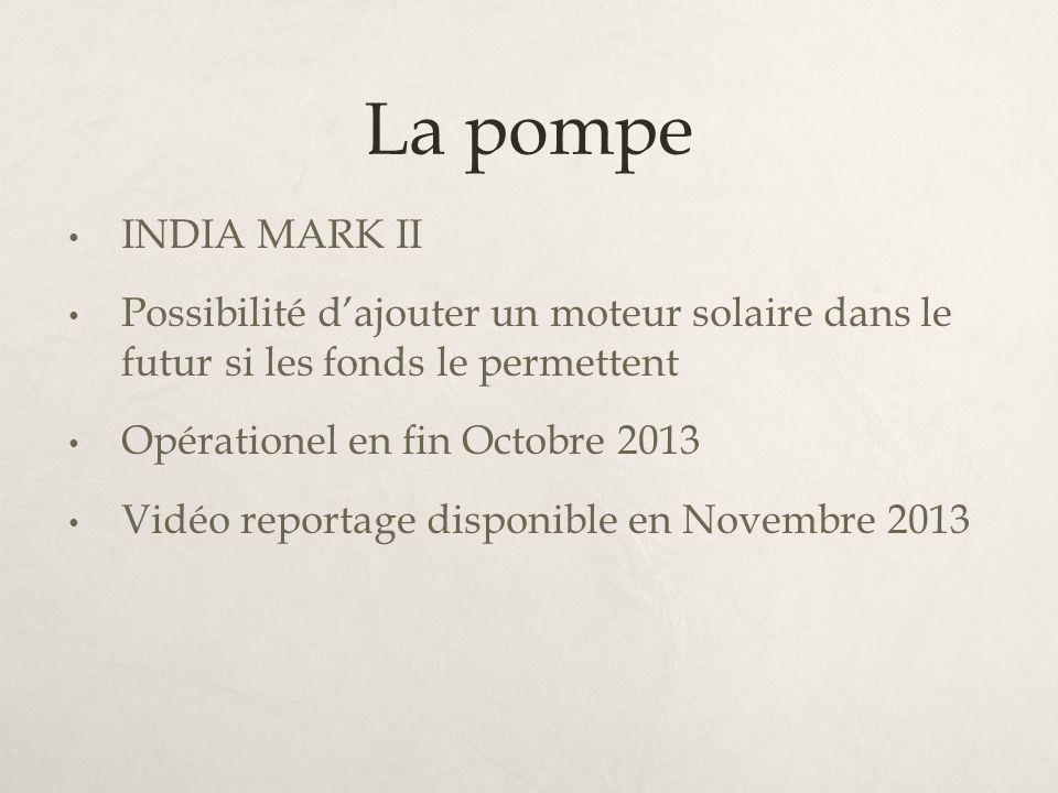 La pompe INDIA MARK II Possibilité dajouter un moteur solaire dans le futur si les fonds le permettent Opérationel en fin Octobre 2013 Vidéo reportage