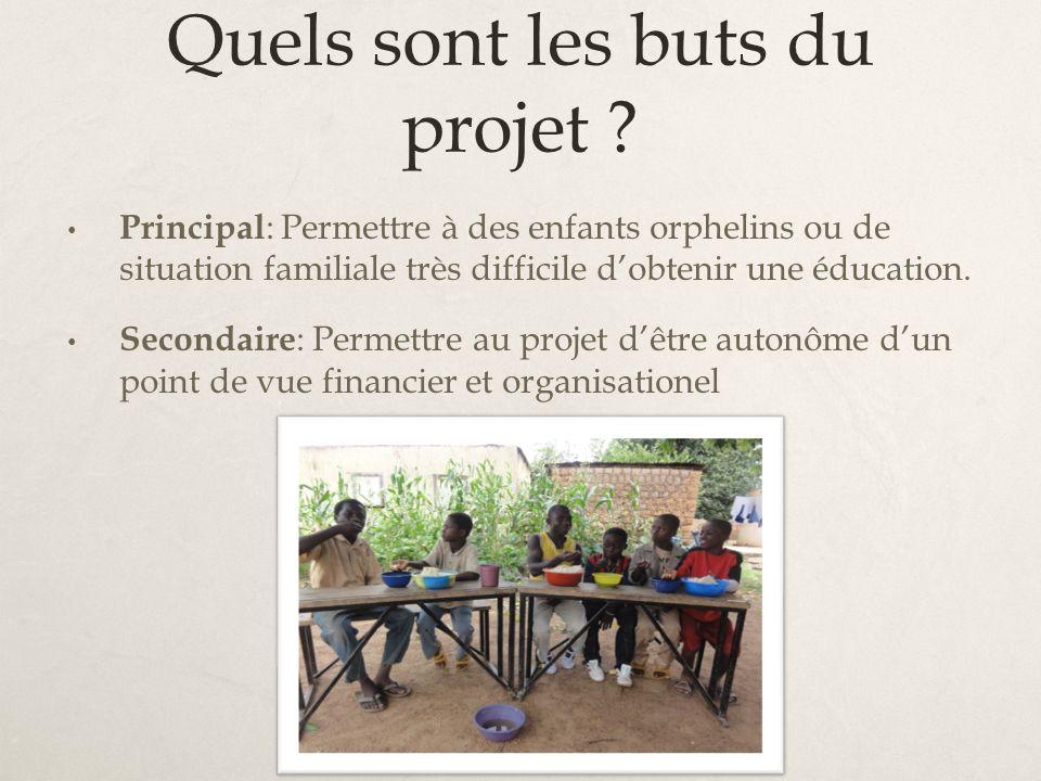 Quels sont les buts du projet ? Principal : Permettre à des enfants orphelins ou de situation familiale très difficile dobtenir une éducation. Seconda