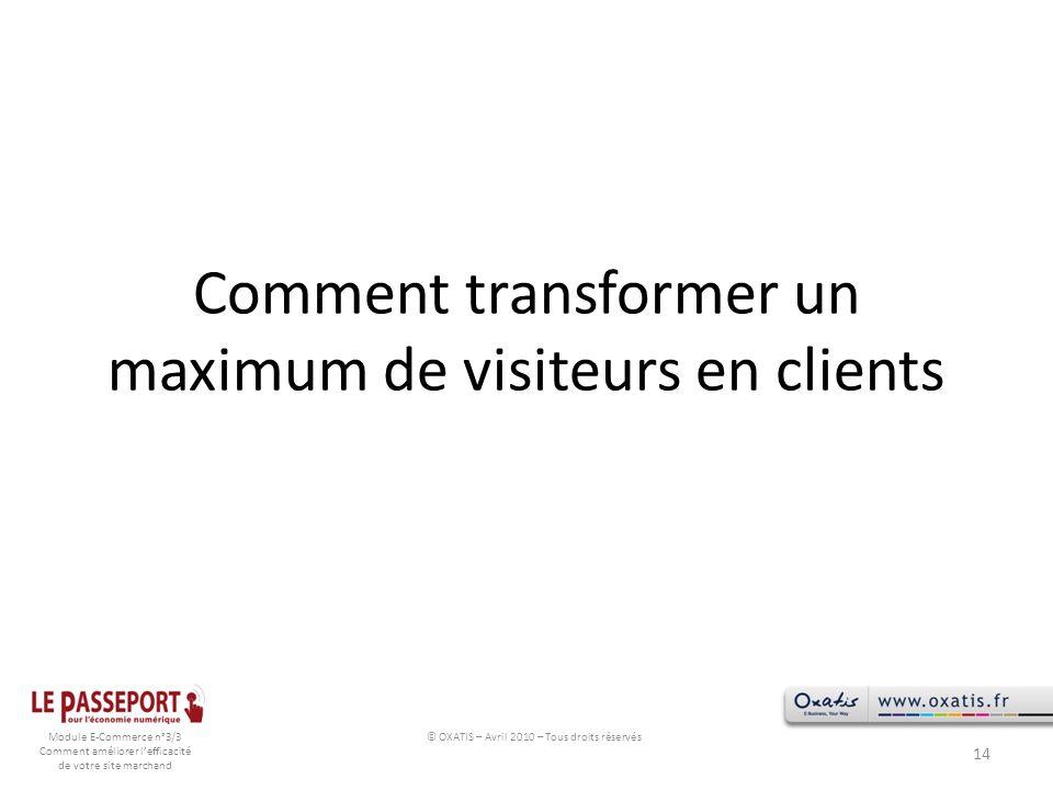 Module E-Commerce n°3/3 Comment améliorer lefficacité de votre site marchand Comment transformer un maximum de visiteurs en clients 14 © OXATIS – Avri
