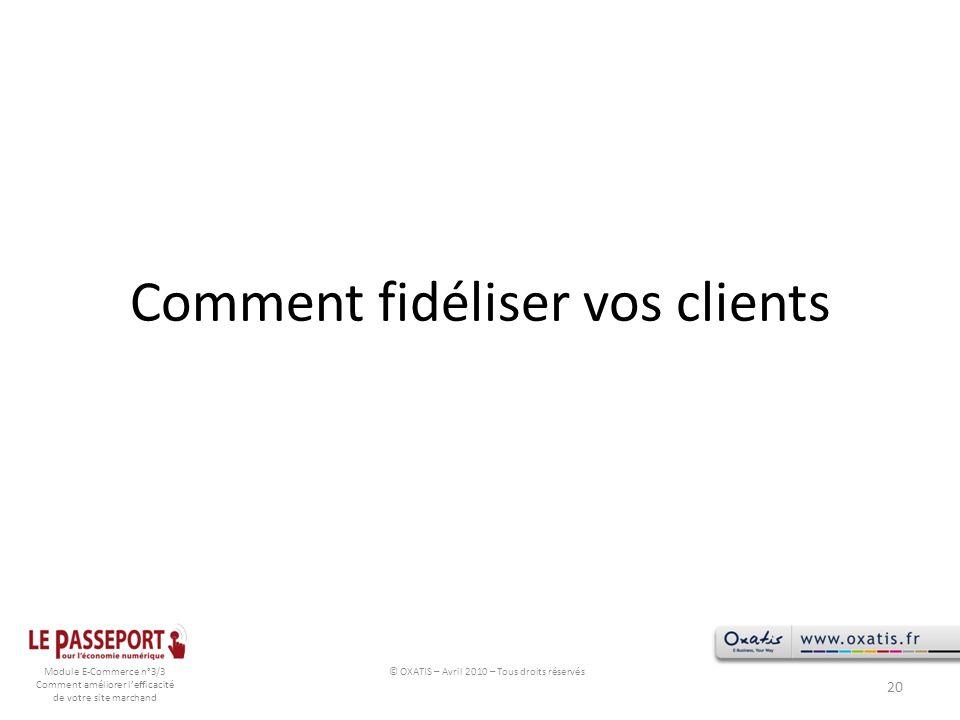 Module E-Commerce n°3/3 Comment améliorer lefficacité de votre site marchand Comment fidéliser vos clients 20 © OXATIS – Avril 2010 – Tous droits rése