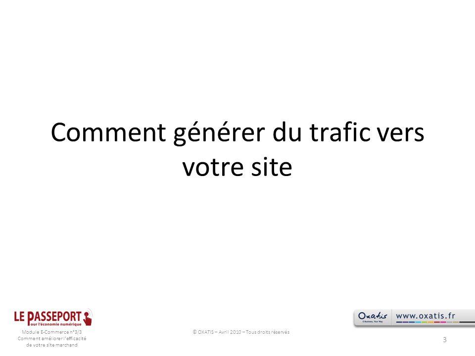 Module E-Commerce n°3/3 Comment améliorer lefficacité de votre site marchand Comment générer du trafic vers votre site 3 © OXATIS – Avril 2010 – Tous