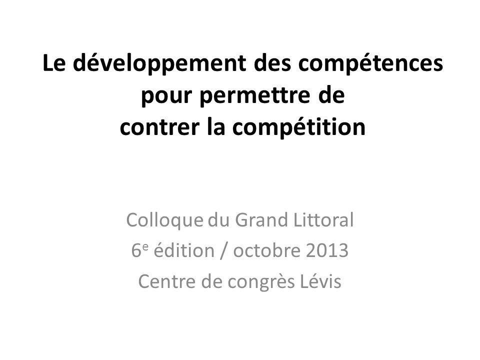 Le développement des compétences pour permettre de contrer la compétition Colloque du Grand Littoral 6 e édition / octobre 2013 Centre de congrès Lévis