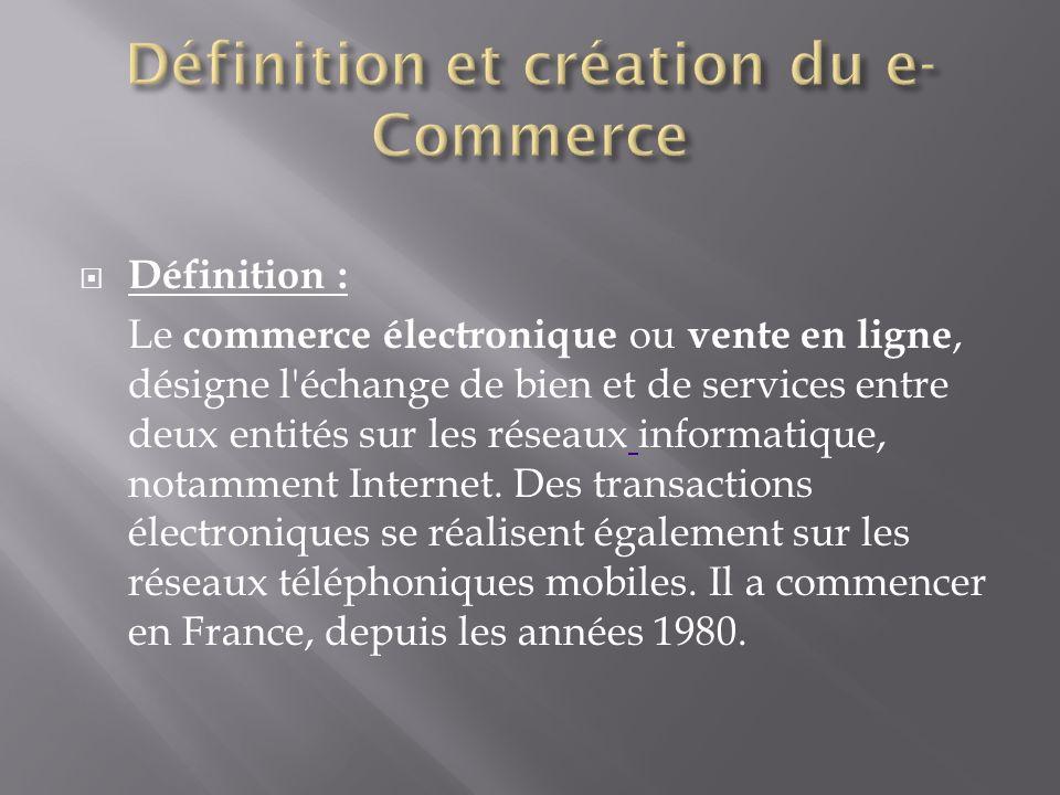 Définition : Le commerce électronique ou vente en ligne, désigne l échange de bien et de services entre deux entités sur les réseaux informatique, notamment Internet.