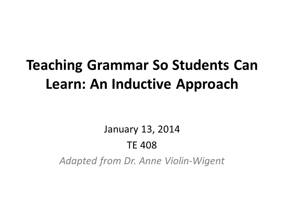 Teaching Grammar So Students Can Learn: An Inductive Approach January 13, 2014 TE 408 Adapted from Dr.