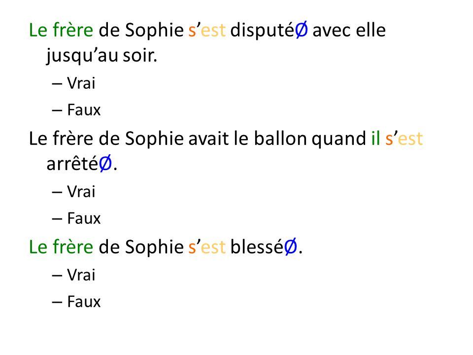 Le frère de Sophie sest disputéØ avec elle jusquau soir. – Vrai – Faux Le frère de Sophie avait le ballon quand il sest arrêtéØ. – Vrai – Faux Le frèr