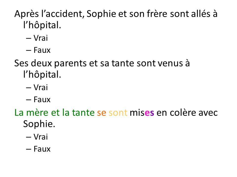 Après laccident, Sophie et son frère sont allés à lhôpital. – Vrai – Faux Ses deux parents et sa tante sont venus à lhôpital. – Vrai – Faux La mère et