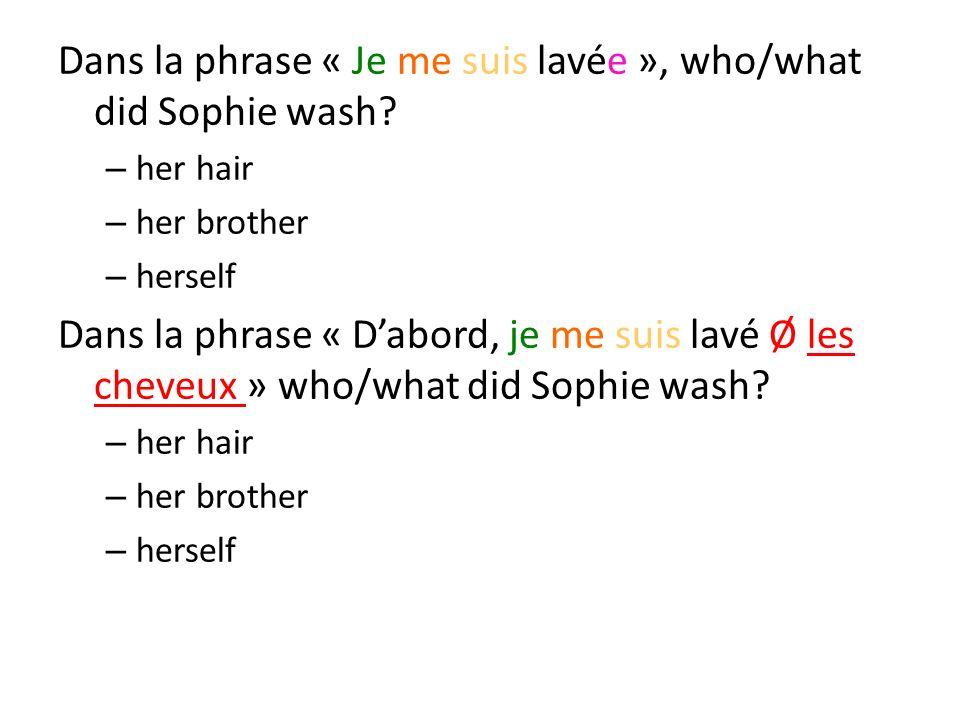 Dans la phrase « Je me suis lavée », who/what did Sophie wash? – her hair – her brother – herself Dans la phrase « Dabord, je me suis lavé Ø les cheve