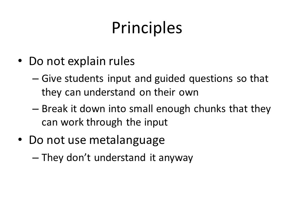 Principles Do not explain rules – Give students input and guided questions so that they can understand on their own – Break it down into small enough chunks that they can work through the input Do not use metalanguage – They dont understand it anyway