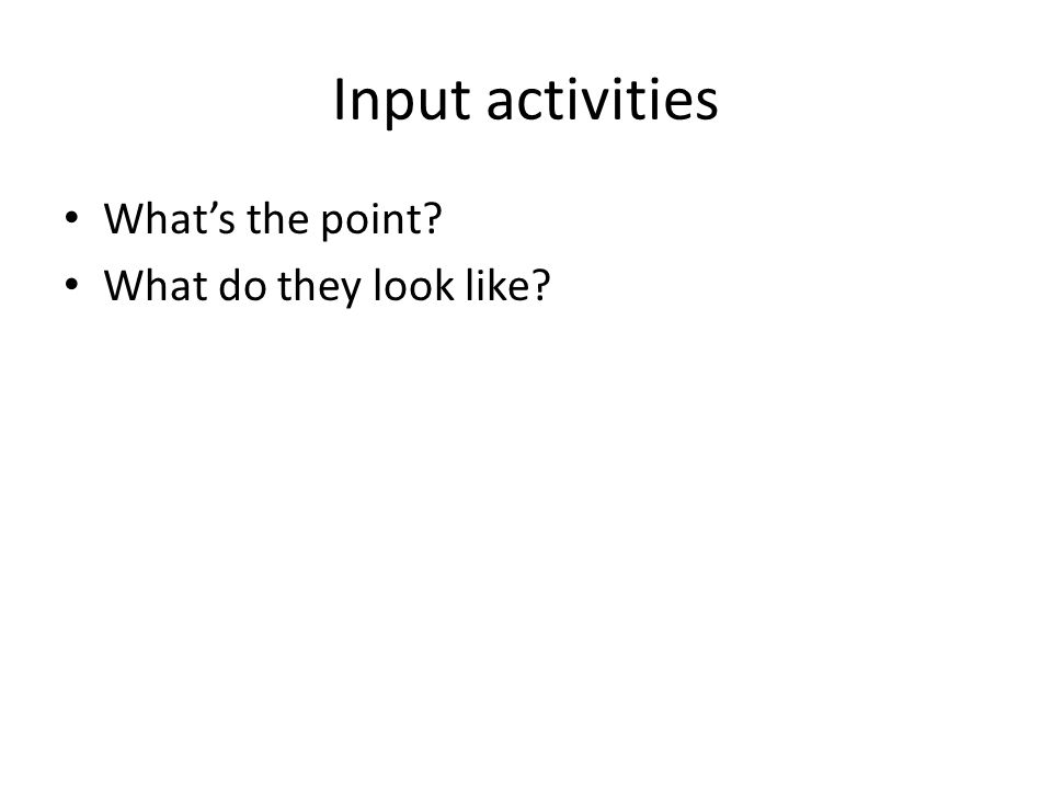 Input activities Whats the point What do they look like
