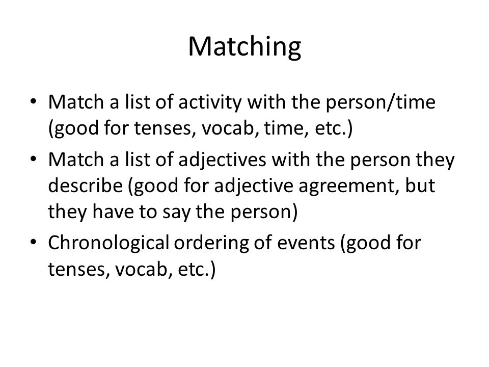 Matching Match a list of activity with the person/time (good for tenses, vocab, time, etc.) Match a list of adjectives with the person they describe (good for adjective agreement, but they have to say the person) Chronological ordering of events (good for tenses, vocab, etc.)