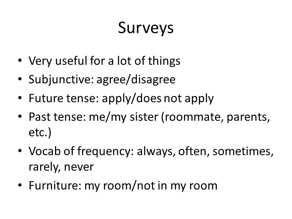Surveys Very useful for a lot of things Subjunctive: agree/disagree Future tense: apply/does not apply Past tense: me/my sister (roommate, parents, etc.) Vocab of frequency: always, often, sometimes, rarely, never Furniture: my room/not in my room
