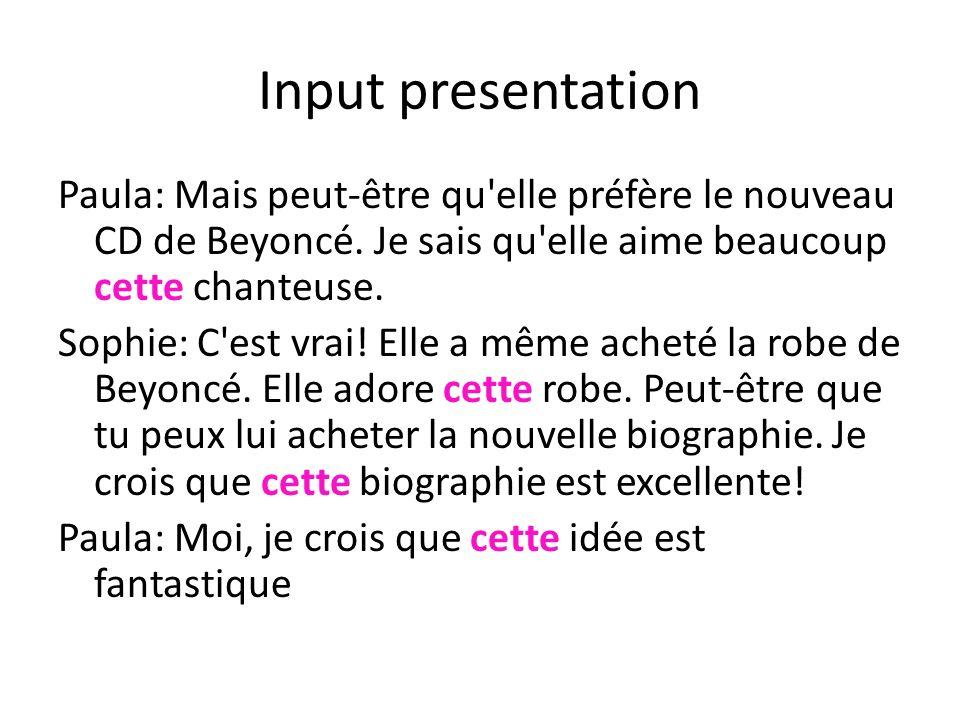Input presentation Paula: Mais peut-être qu'elle préfère le nouveau CD de Beyoncé. Je sais qu'elle aime beaucoup cette chanteuse. Sophie: C'est vrai!