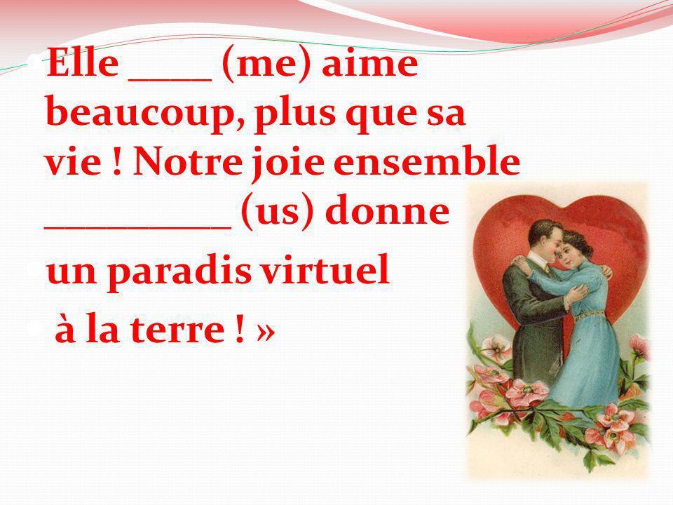 Elle ____ (me) aime beaucoup, plus que sa vie ! Notre joie ensemble _________ (us) donne un paradis virtuel à la terre ! »