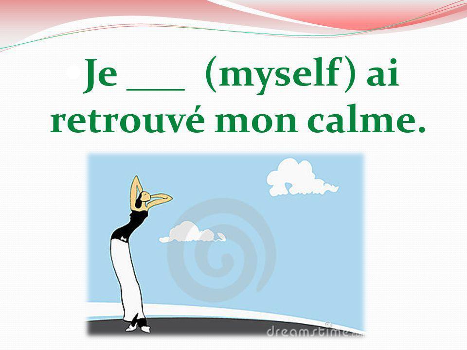 Je ___ (myself) ai retrouvé mon calme.