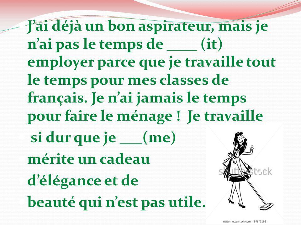 Jai déjà un bon aspirateur, mais je nai pas le temps de ____ (it) employer parce que je travaille tout le temps pour mes classes de français. Je nai j