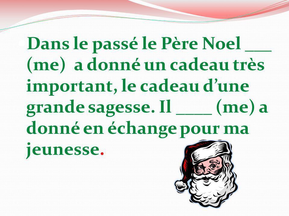Dans le passé le Père Noel ___ (me) a donné un cadeau très important, le cadeau dune grande sagesse. Il ____ (me) a donné en échange pour ma jeunesse.