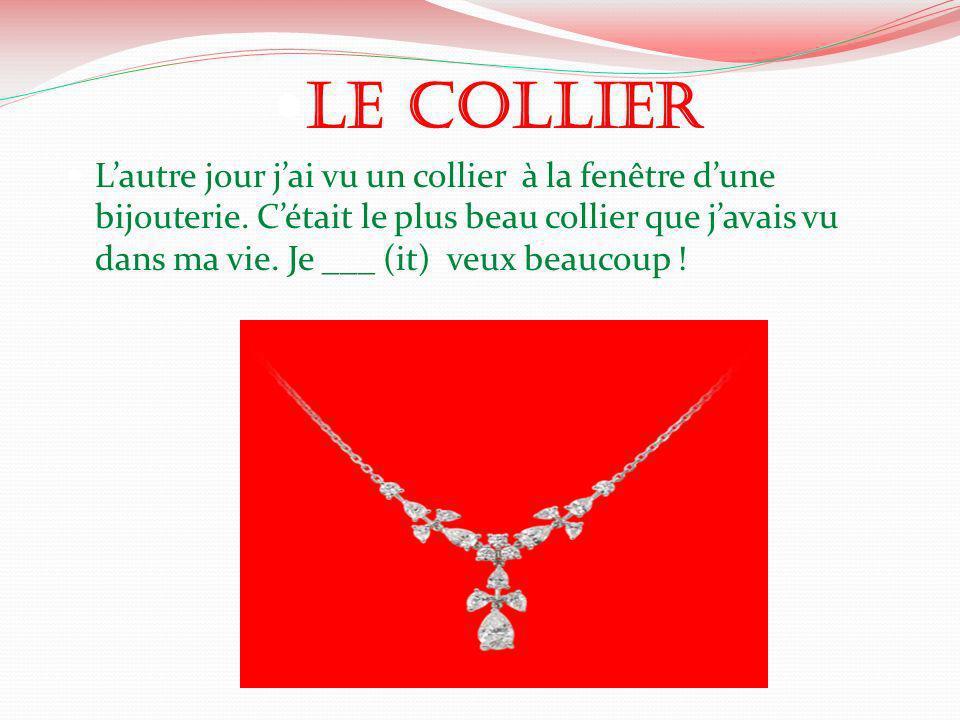 Le Collier Lautre jour jai vu un collier à la fenêtre dune bijouterie. Cétait le plus beau collier que javais vu dans ma vie. Je ___ (it) veux beaucou