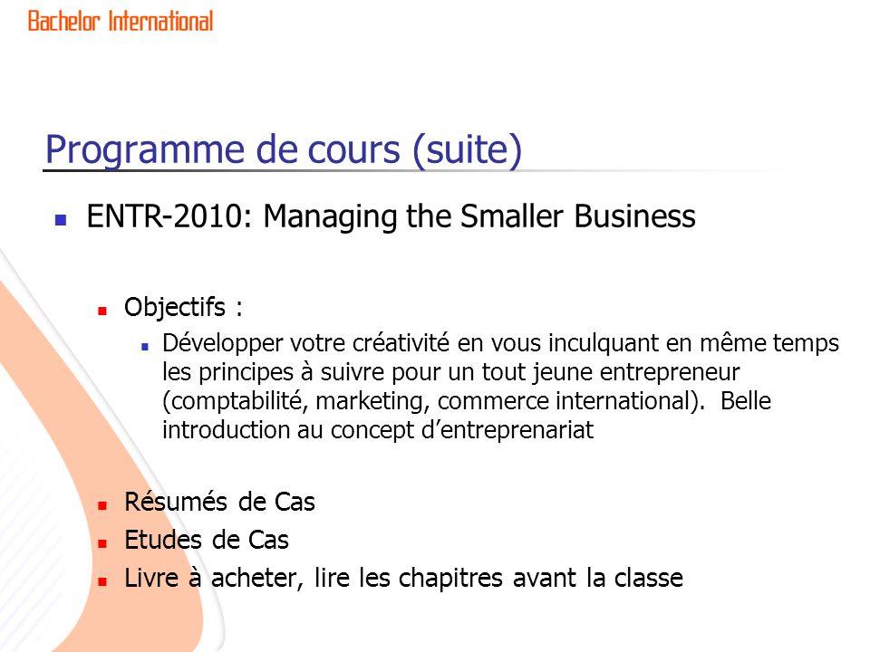 Programme de cours (suite) ENTR-2010: Managing the Smaller Business Objectifs : Développer votre créativité en vous inculquant en même temps les principes à suivre pour un tout jeune entrepreneur (comptabilité, marketing, commerce international).