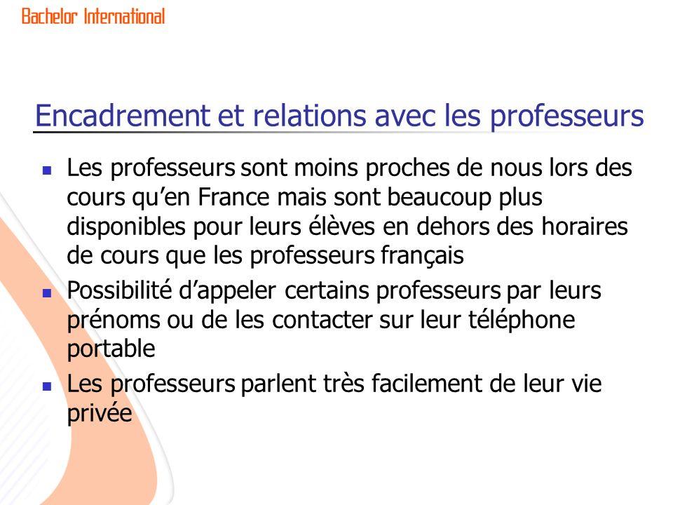 Encadrement et relations avec les professeurs Les professeurs sont moins proches de nous lors des cours quen France mais sont beaucoup plus disponibles pour leurs élèves en dehors des horaires de cours que les professeurs français Possibilité dappeler certains professeurs par leurs prénoms ou de les contacter sur leur téléphone portable Les professeurs parlent très facilement de leur vie privée