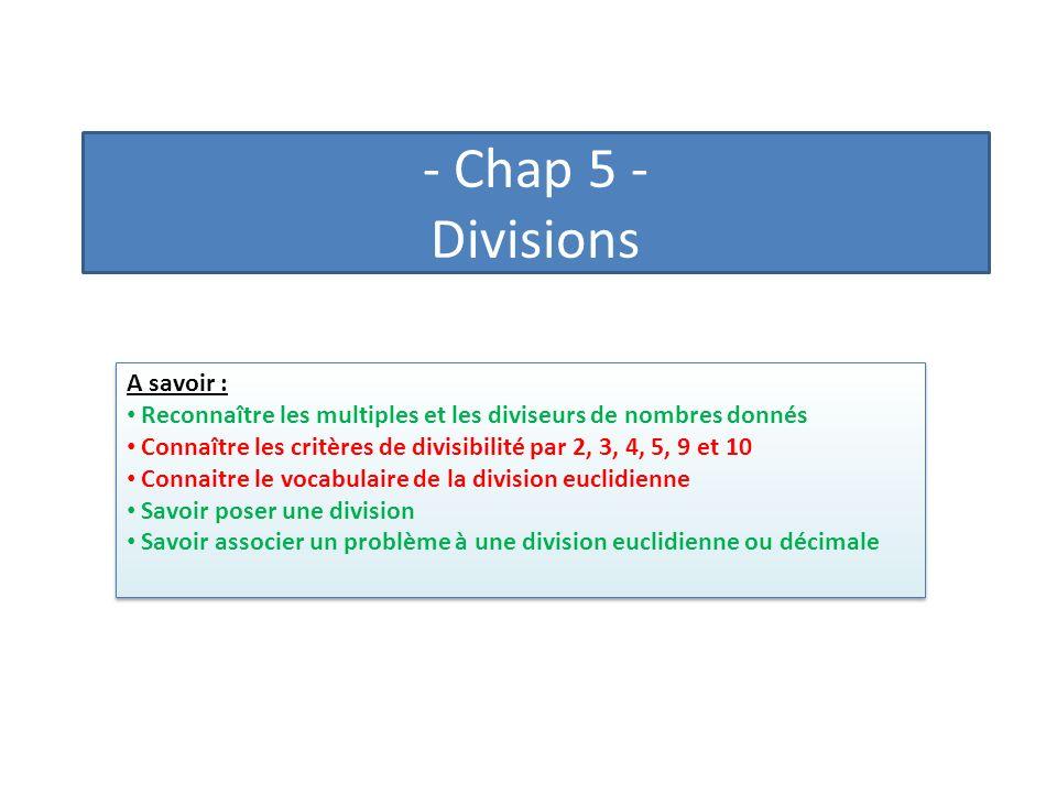 - Chap 5 - Divisions A savoir : Reconnaître les multiples et les diviseurs de nombres donnés Connaître les critères de divisibilité par 2, 3, 4, 5, 9