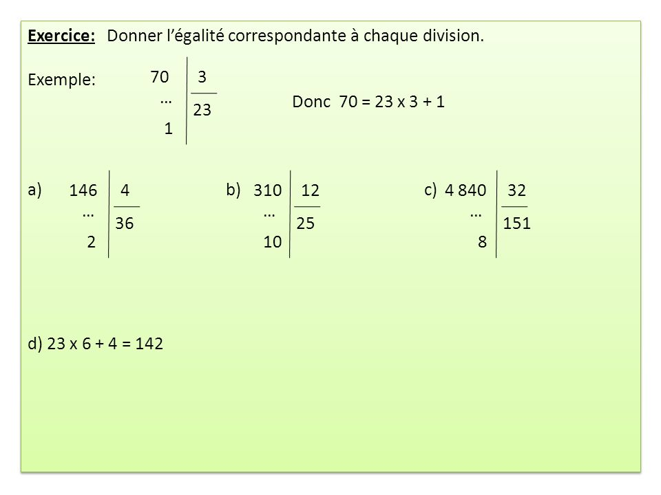 Exercice: Donner légalité correspondante à chaque division. Exemple: Donc 70 = 23 x 3 + 1 a)b) c) d) 23 x 6 + 4 = 142 Exercice: Donner légalité corres